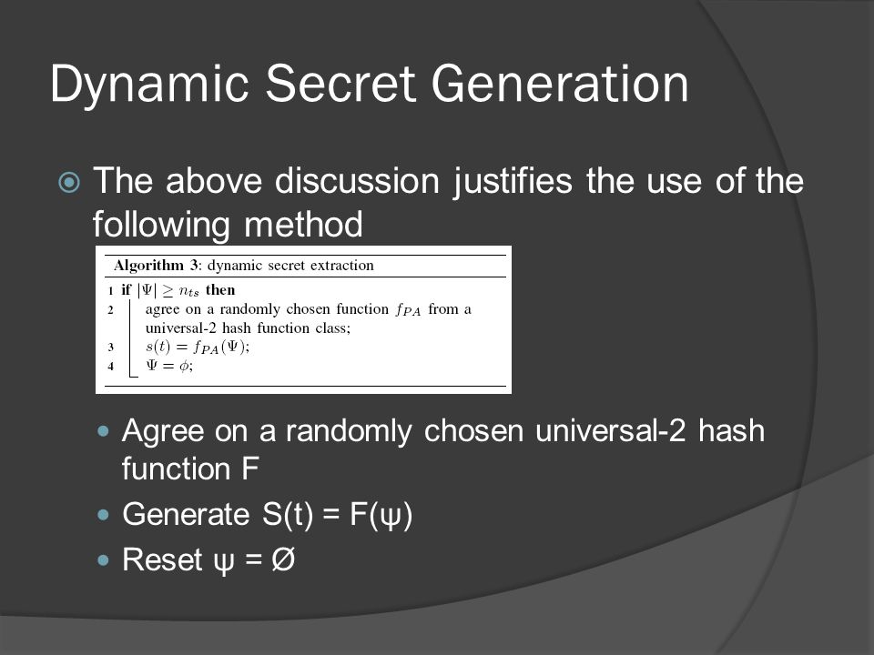 Dynamic Secret Generation  The above discussion justifies the use of the following method Collect OTFs until | ψ | > n ts Agree on a randomly chosen universal-2 hash function F Generate S(t) = F(ψ) Reset ψ = Ø