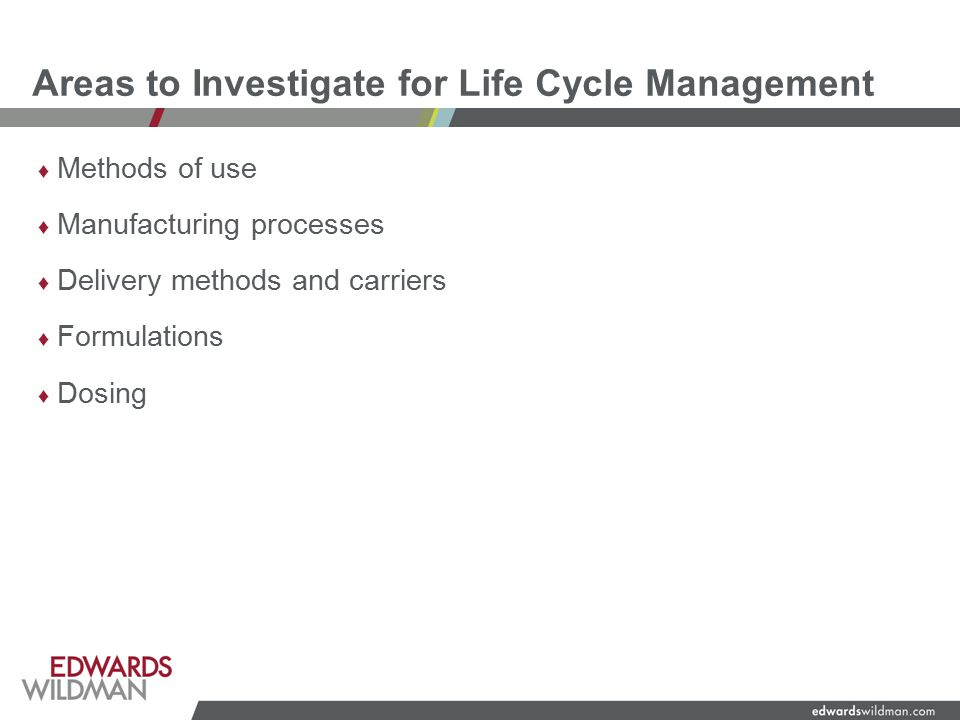 Areas to Investigate for Life Cycle Management ♦ Methods of use ♦ Manufacturing processes ♦ Delivery methods and carriers ♦ Formulations ♦ Dosing