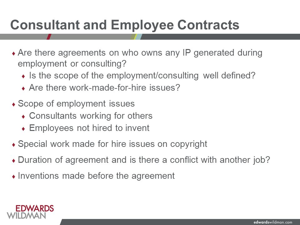 Consultant and Employee Contracts ♦ Are there agreements on who owns any IP generated during employment or consulting.