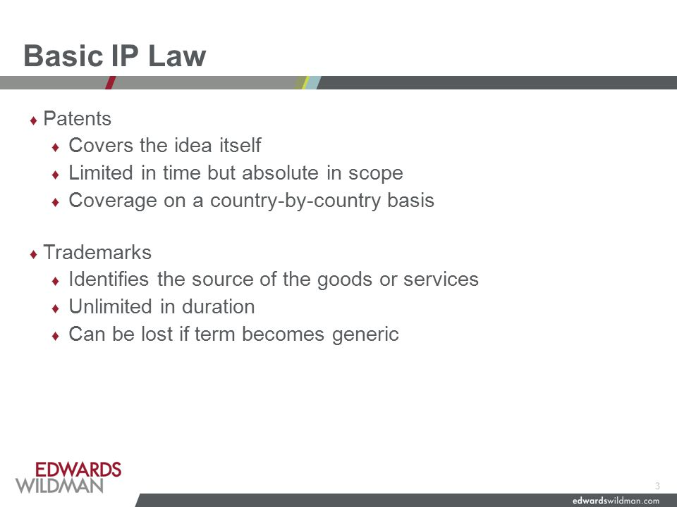 Basic IP Law ♦ Patents ♦ Covers the idea itself ♦ Limited in time but absolute in scope ♦ Coverage on a country-by-country basis ♦ Trademarks ♦ Identifies the source of the goods or services ♦ Unlimited in duration ♦ Can be lost if term becomes generic 3
