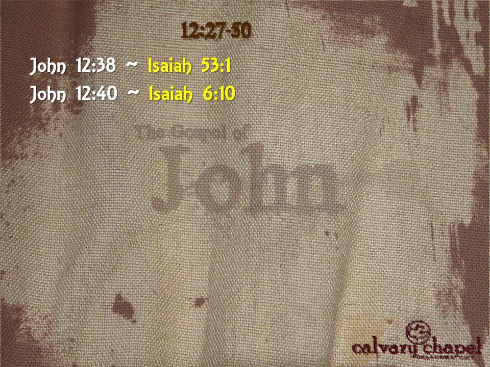John 12:38 ~ Isaiah 53:1 John 12:40 ~ Isaiah 6:10 12:27-50
