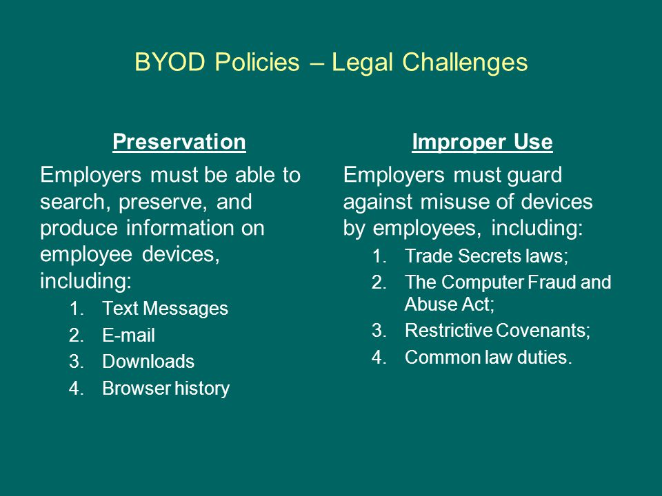 BYOD Policies – Legal Challenges Preservation Employers must be able to search, preserve, and produce information on employee devices, including: 1.Text Messages 2.E-mail 3.Downloads 4.Browser history Improper Use Employers must guard against misuse of devices by employees, including: 1.Trade Secrets laws; 2.The Computer Fraud and Abuse Act; 3.Restrictive Covenants; 4.Common law duties.