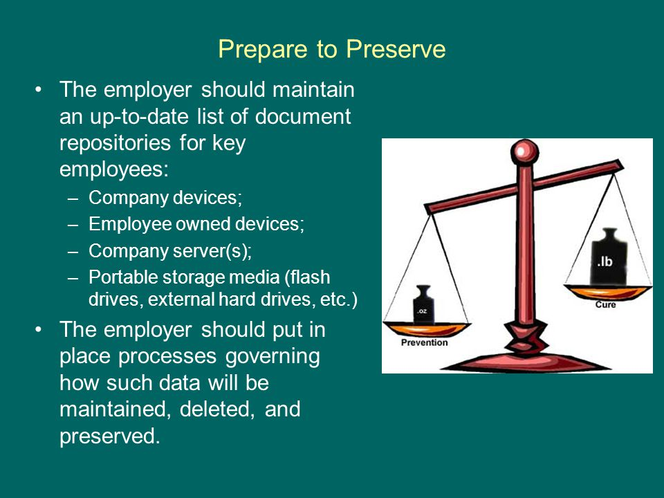 Prepare to Preserve The employer should maintain an up-to-date list of document repositories for key employees: –Company devices; –Employee owned devices; –Company server(s); –Portable storage media (flash drives, external hard drives, etc.) The employer should put in place processes governing how such data will be maintained, deleted, and preserved.