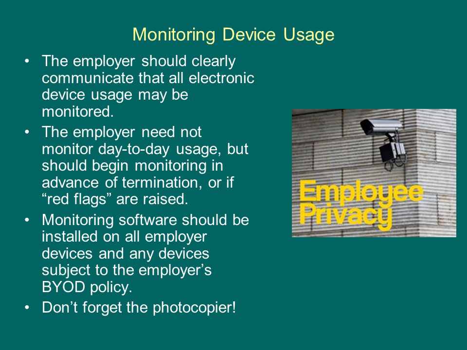 Monitoring Device Usage The employer should clearly communicate that all electronic device usage may be monitored. The employer need not monitor day-t