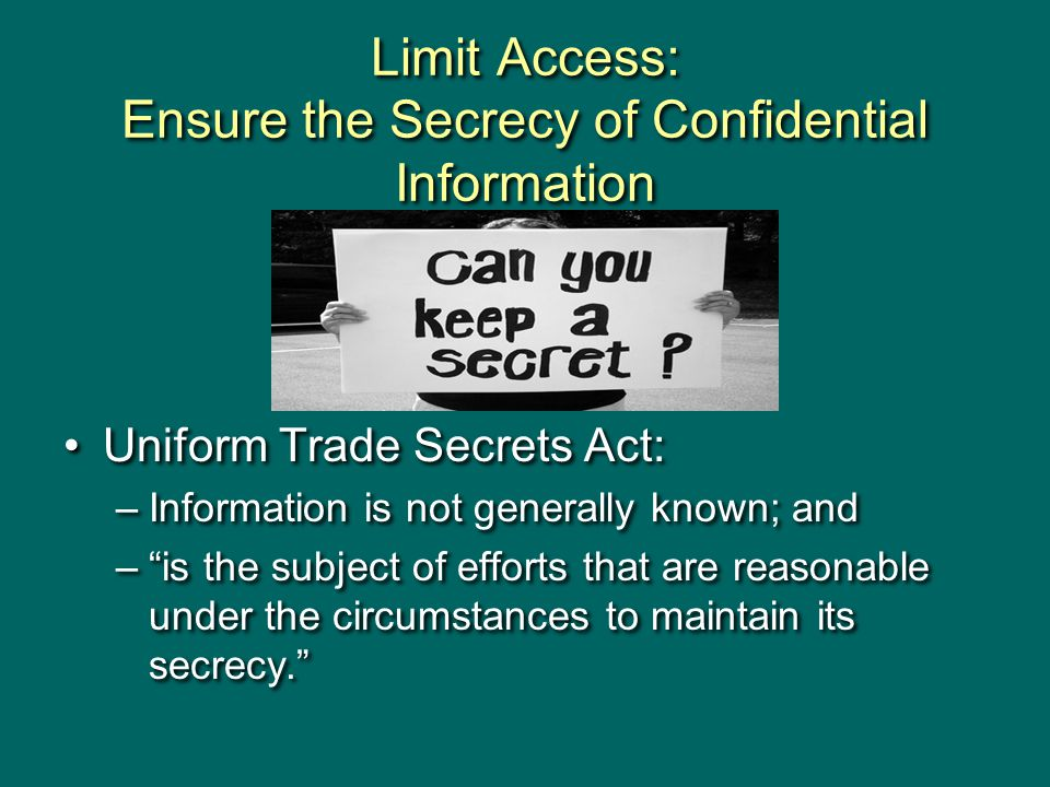 Limit Access: Ensure the Secrecy of Confidential Information Uniform Trade Secrets Act: –Information is not generally known; and – is the subject of efforts that are reasonable under the circumstances to maintain its secrecy. Uniform Trade Secrets Act: –Information is not generally known; and – is the subject of efforts that are reasonable under the circumstances to maintain its secrecy.