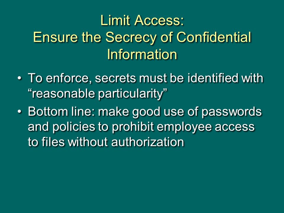 "Limit Access: Ensure the Secrecy of Confidential Information To enforce, secrets must be identified with ""reasonable particularity"" Bottom line: make"