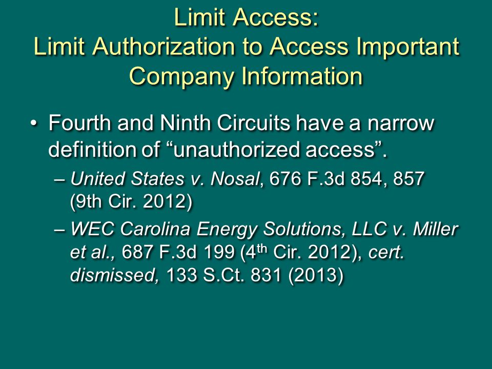 Limit Access: Limit Authorization to Access Important Company Information Fourth and Ninth Circuits have a narrow definition of unauthorized access .