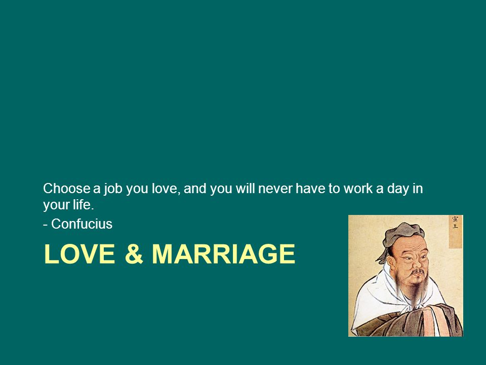 LOVE & MARRIAGE Choose a job you love, and you will never have to work a day in your life.