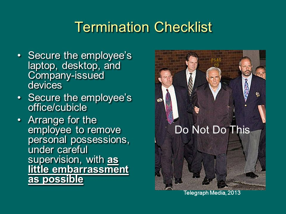 Termination Checklist Secure the employee's laptop, desktop, and Company-issued devices Secure the employee's office/cubicle Arrange for the employee to remove personal possessions, under careful supervision, with as little embarrassment as possible Secure the employee's laptop, desktop, and Company-issued devices Secure the employee's office/cubicle Arrange for the employee to remove personal possessions, under careful supervision, with as little embarrassment as possible Do Not Do This Telegraph Media, 2013
