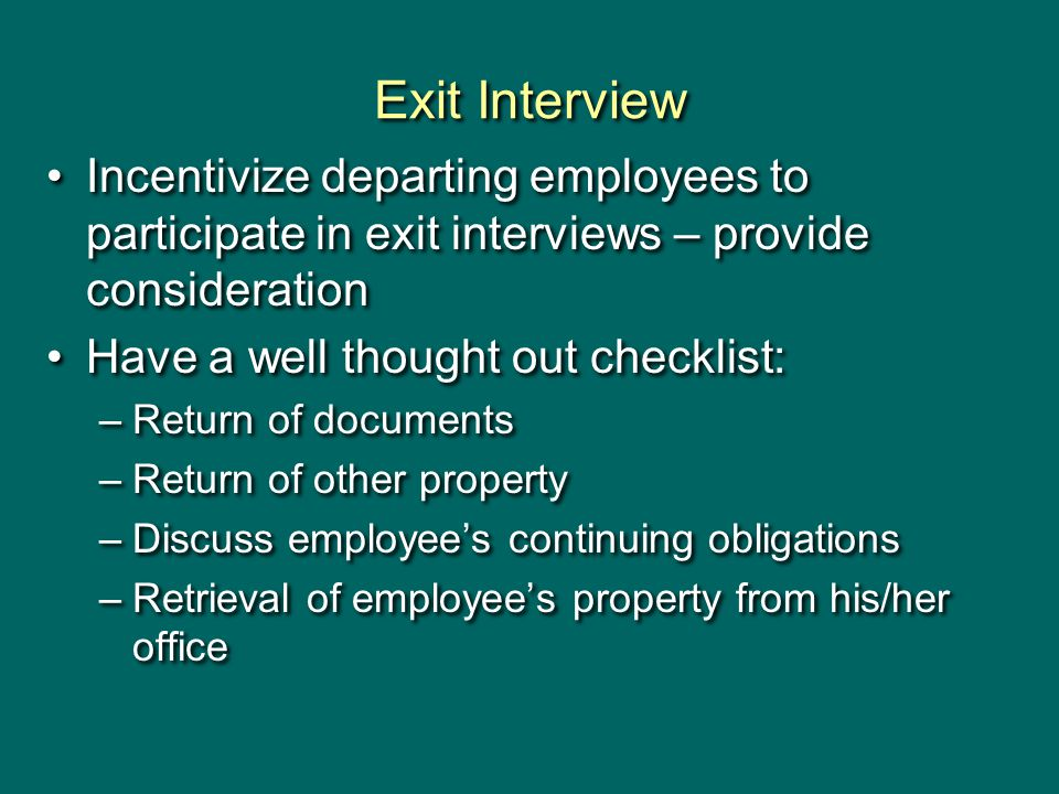 Exit Interview Incentivize departing employees to participate in exit interviews – provide consideration Have a well thought out checklist: –Return of