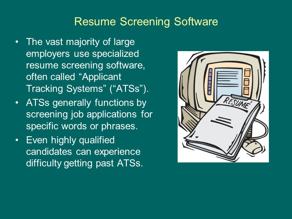 Resume Screening Software The vast majority of large employers use specialized resume screening software, often called Applicant Tracking Systems ( ATSs ).