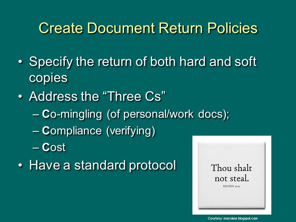 "Create Document Return Policies Specify the return of both hard and soft copies Address the ""Three Cs"" –Co-mingling (of personal/work docs); –Complian"