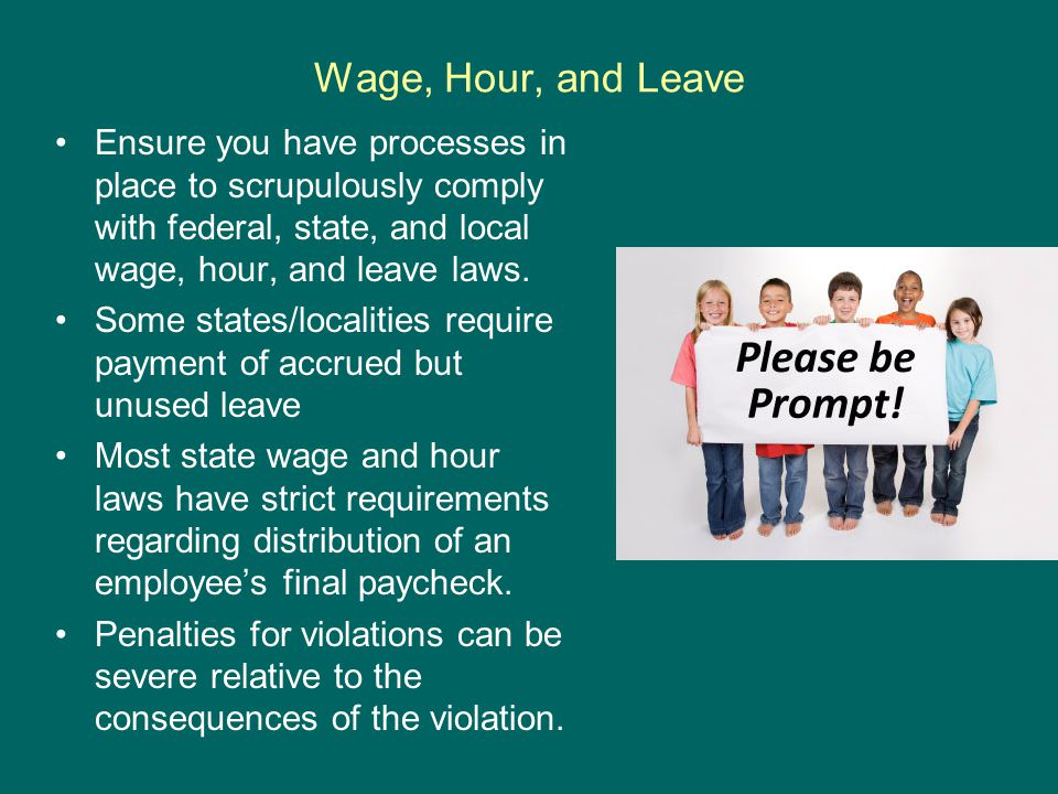 Wage, Hour, and Leave Ensure you have processes in place to scrupulously comply with federal, state, and local wage, hour, and leave laws.