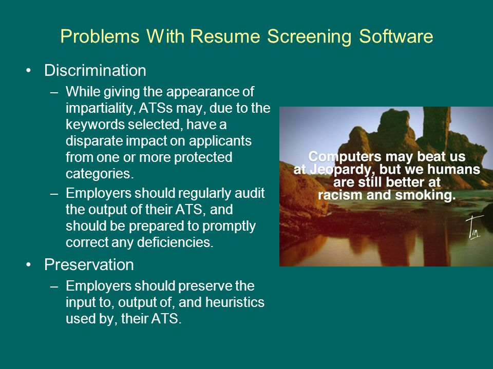 Problems With Resume Screening Software Discrimination –While giving the appearance of impartiality, ATSs may, due to the keywords selected, have a disparate impact on applicants from one or more protected categories.