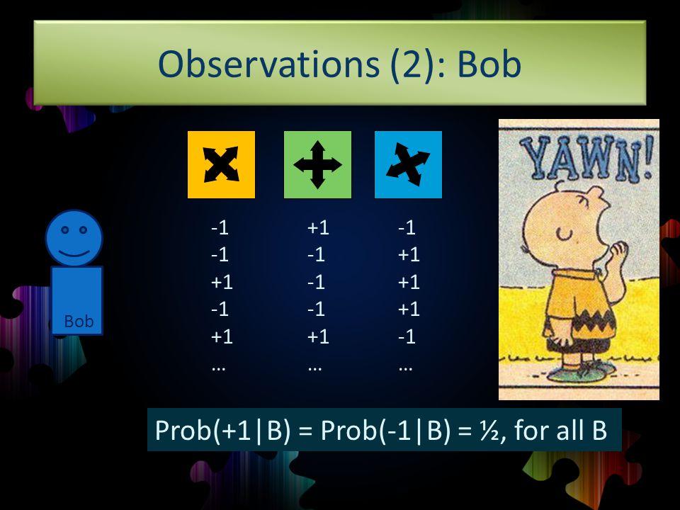 Observations (2): Bob +1 +1 … +1 +1 … +1 … Prob(+1 B) = Prob(-1 B) = ½, for all B Bob