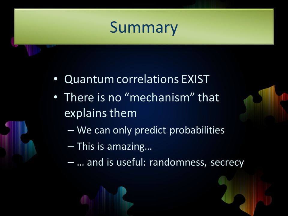 Summary Quantum correlations EXIST There is no mechanism that explains them – We can only predict probabilities – This is amazing… – … and is useful: randomness, secrecy