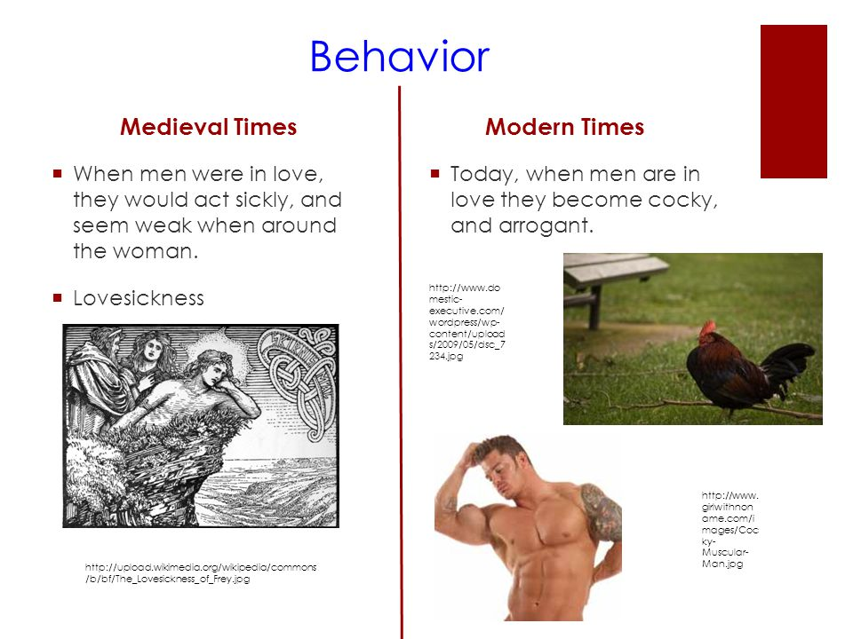 Behavior Medieval Times  When men were in love, they would act sickly, and seem weak when around the woman.  Lovesickness Modern Times  Today, when