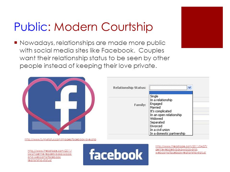 Public: Modern Courtship  Nowadays, relationships are made more public with social media sites like Facebook. Couples want their relationship status