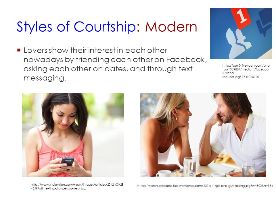 Styles of Courtship: Modern  Lovers show their interest in each other nowadays by friending each other on Facebook, asking each other on dates, and t
