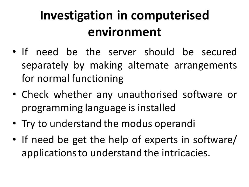 Investigation in computerised environment If need be the server should be secured separately by making alternate arrangements for normal functioning Check whether any unauthorised software or programming language is installed Try to understand the modus operandi If need be get the help of experts in software/ applications to understand the intricacies.