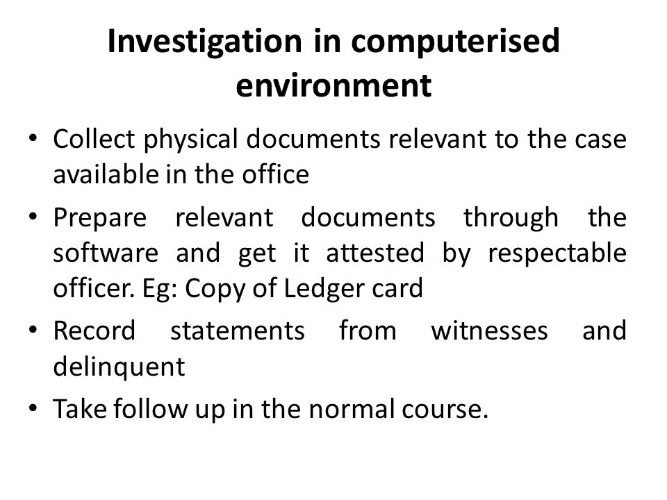 Investigation in computerised environment Collect physical documents relevant to the case available in the office Prepare relevant documents through the software and get it attested by respectable officer.