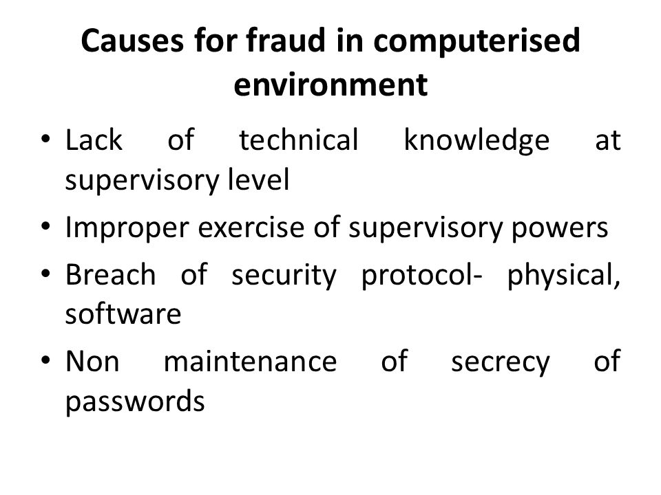Causes for fraud in computerised environment Lack of technical knowledge at supervisory level Improper exercise of supervisory powers Breach of security protocol- physical, software Non maintenance of secrecy of passwords
