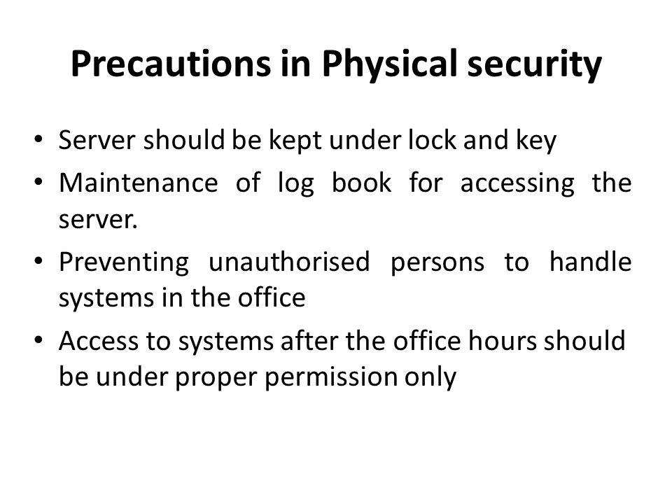 Precautions in Physical security Server should be kept under lock and key Maintenance of log book for accessing the server.