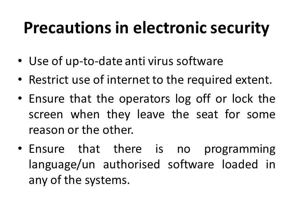 Precautions in electronic security Use of up-to-date anti virus software Restrict use of internet to the required extent.