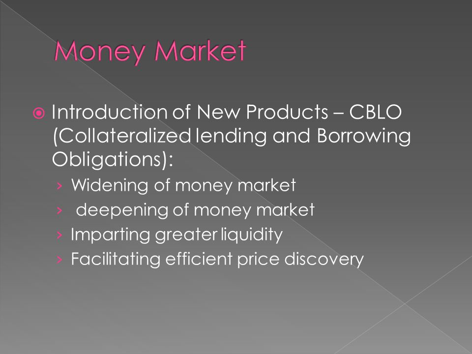  Introduction of New Products – CBLO (Collateralized lending and Borrowing Obligations): › Widening of money market › deepening of money market › Imp