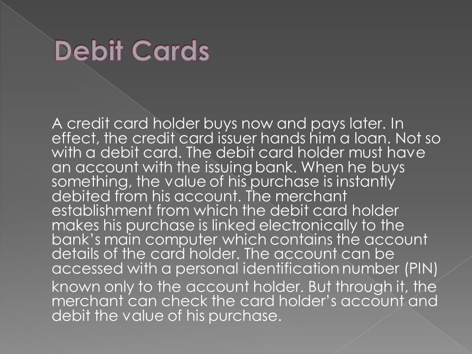 A credit card holder buys now and pays later. In effect, the credit card issuer hands him a loan. Not so with a debit card. The debit card holder must