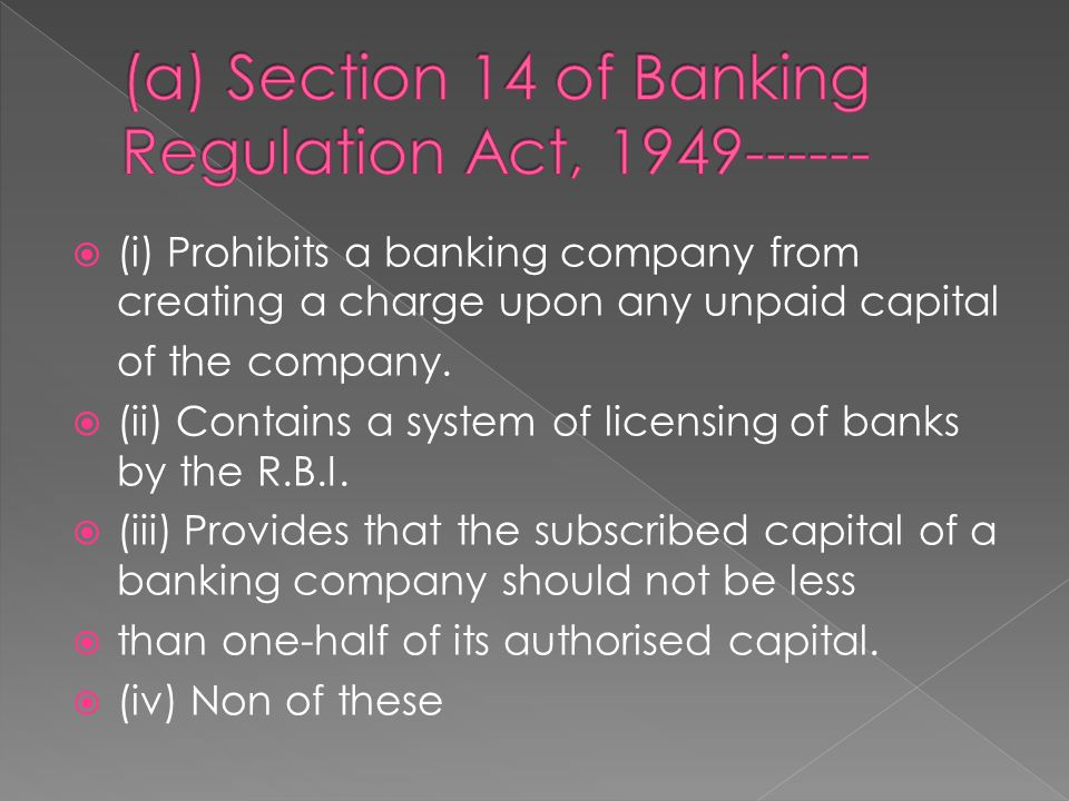  (i) Prohibits a banking company from creating a charge upon any unpaid capital of the company.  (ii) Contains a system of licensing of banks by the