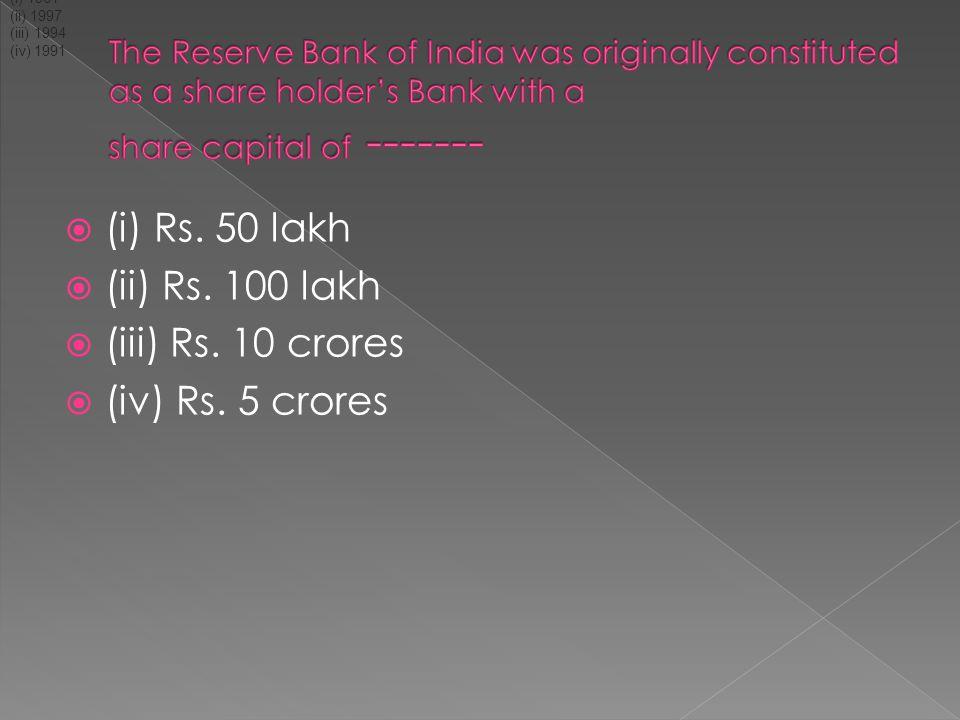  (i) Rs. 50 lakh  (ii) Rs. 100 lakh  (iii) Rs. 10 crores  (iv) Rs. 5 crores (i) 1961 (ii) 1997 (iii) 1994 (iv) 1991