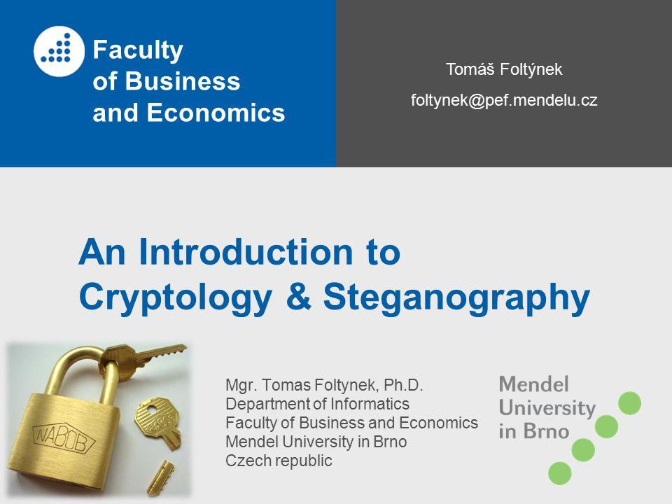 Tomáš Foltýnek foltynek@pef.mendelu.cz Faculty of Business and Economics An Introduction to Cryptology & Steganography Mgr. Tomas Foltynek, Ph.D. Depa