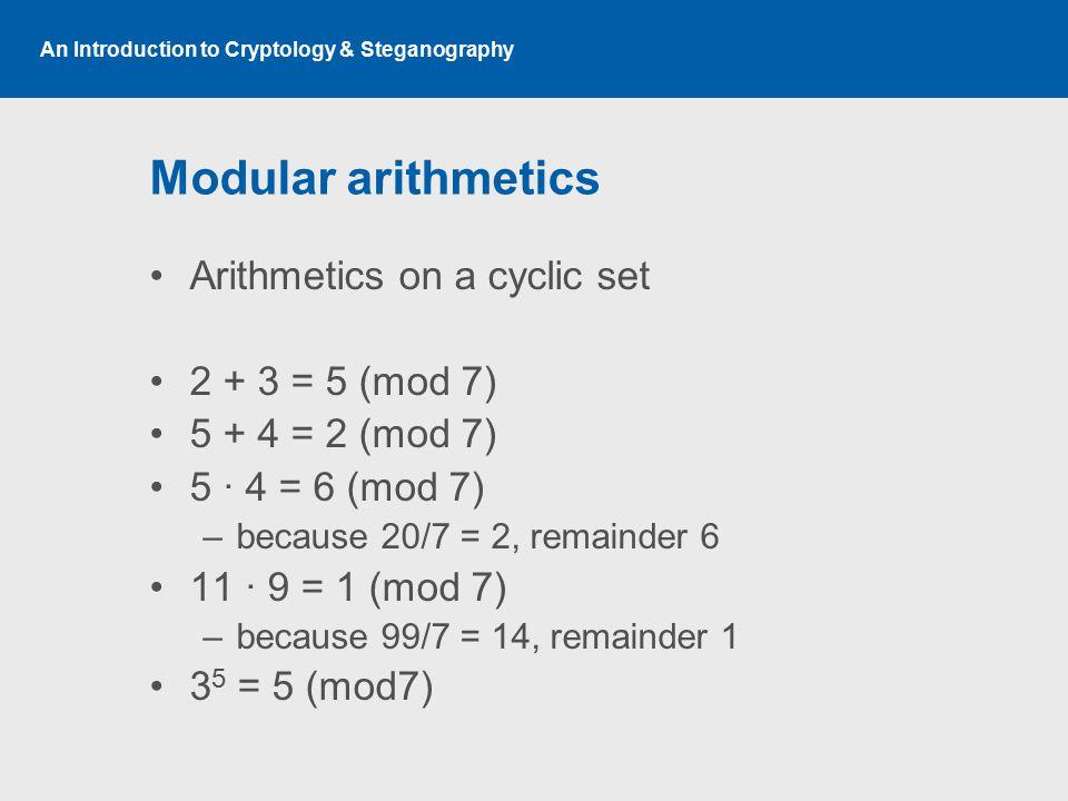 An Introduction to Cryptology & Steganography Modular arithmetics Arithmetics on a cyclic set 2 + 3 = 5 (mod 7) 5 + 4 = 2 (mod 7) 5 · 4 = 6 (mod 7) –b