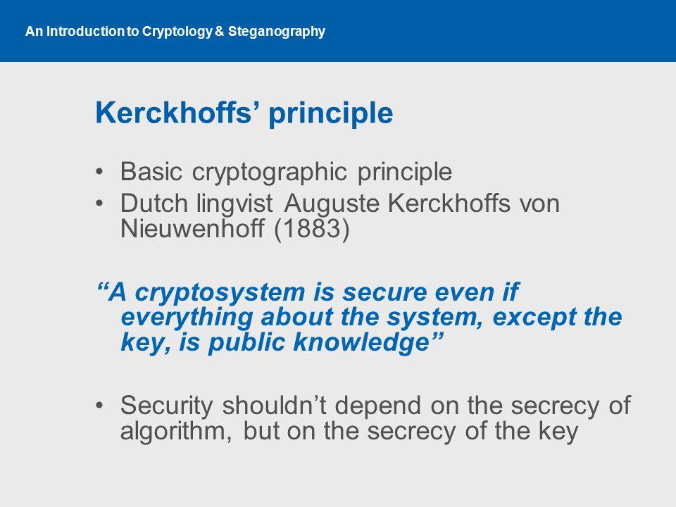 An Introduction to Cryptology & Steganography Kerckhoffs' principle Basic cryptographic principle Dutch lingvist Auguste Kerckhoffs von Nieuwenhoff (1