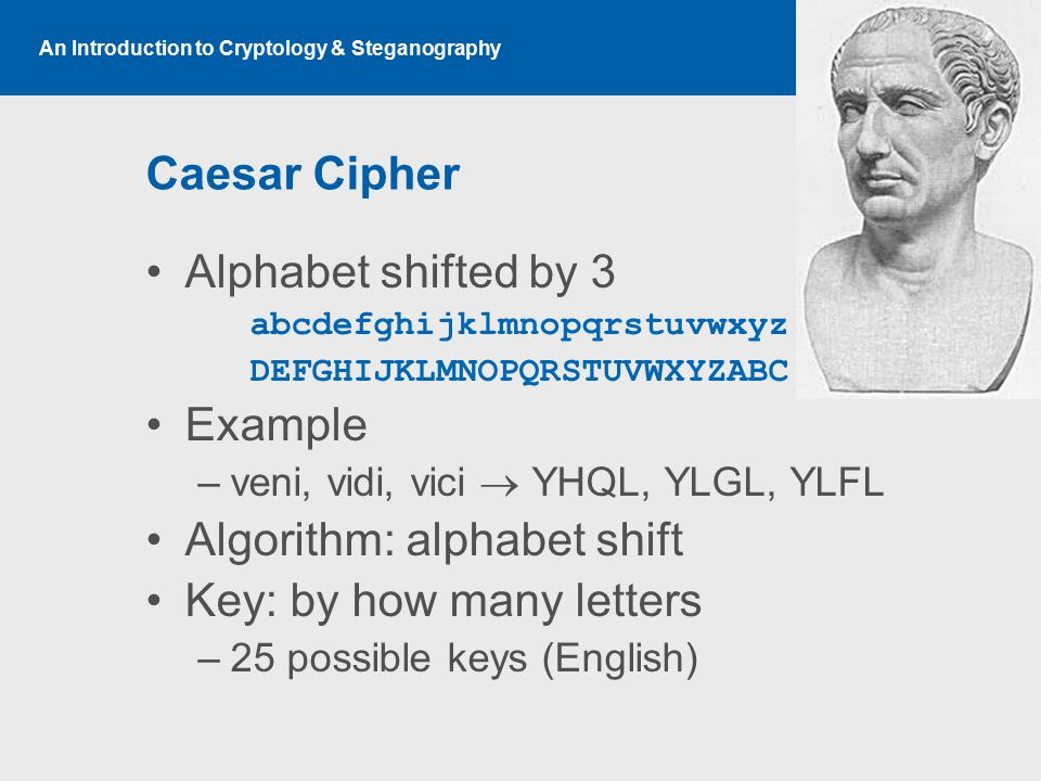 An Introduction to Cryptology & Steganography Caesar Cipher Alphabet shifted by 3 abcdefghijklmnopqrstuvwxyz DEFGHIJKLMNOPQRSTUVWXYZABC Example –veni, vidi, vici  YHQL, YLGL, YLFL Algorithm: alphabet shift Key: by how many letters –25 possible keys (English)