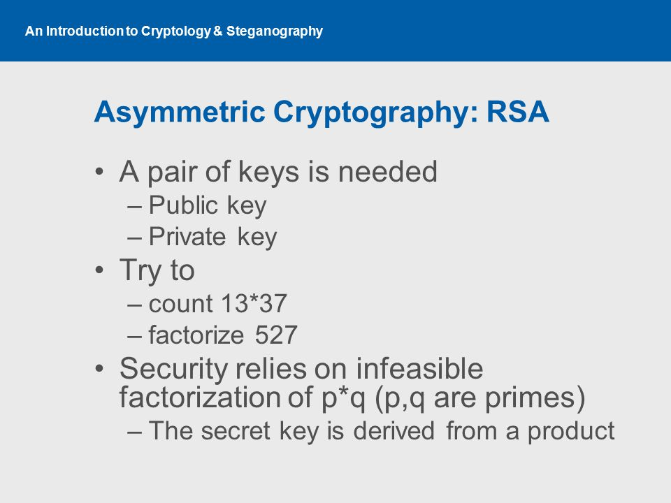 An Introduction to Cryptology & Steganography Asymmetric Cryptography: RSA A pair of keys is needed –Public key –Private key Try to –count 13*37 –fact