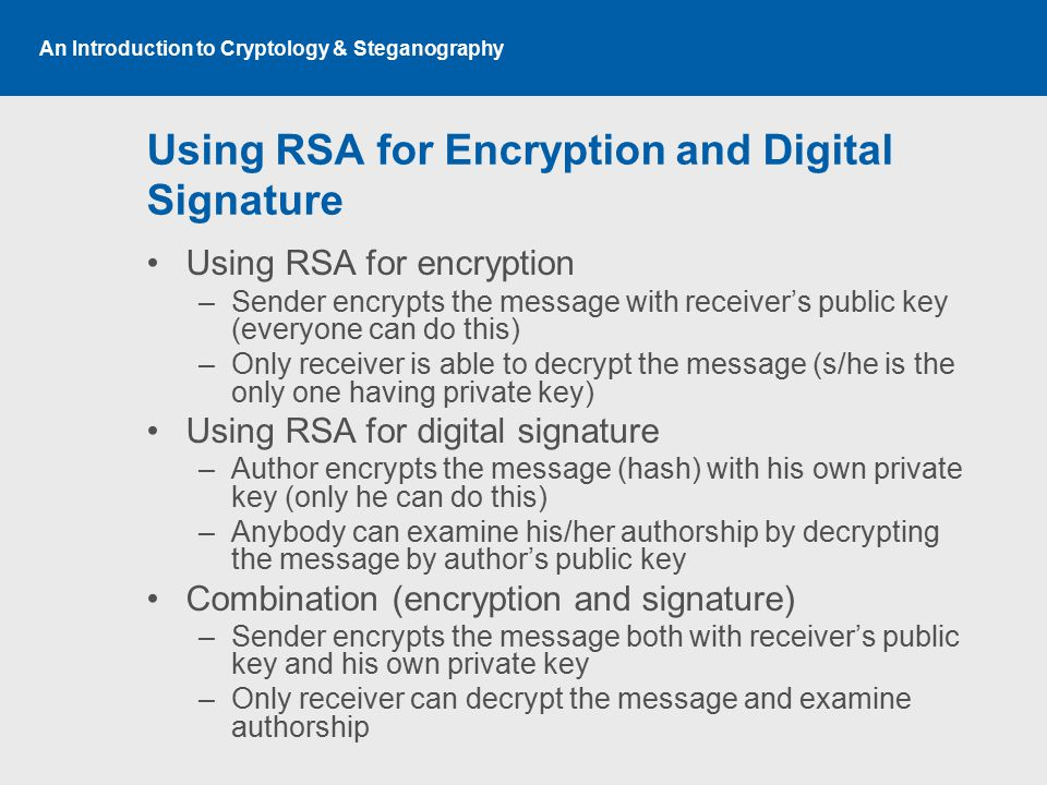 An Introduction to Cryptology & Steganography Using RSA for Encryption and Digital Signature Using RSA for encryption –Sender encrypts the message with receiver's public key (everyone can do this) –Only receiver is able to decrypt the message (s/he is the only one having private key) Using RSA for digital signature –Author encrypts the message (hash) with his own private key (only he can do this) –Anybody can examine his/her authorship by decrypting the message by author's public key Combination (encryption and signature) –Sender encrypts the message both with receiver's public key and his own private key –Only receiver can decrypt the message and examine authorship
