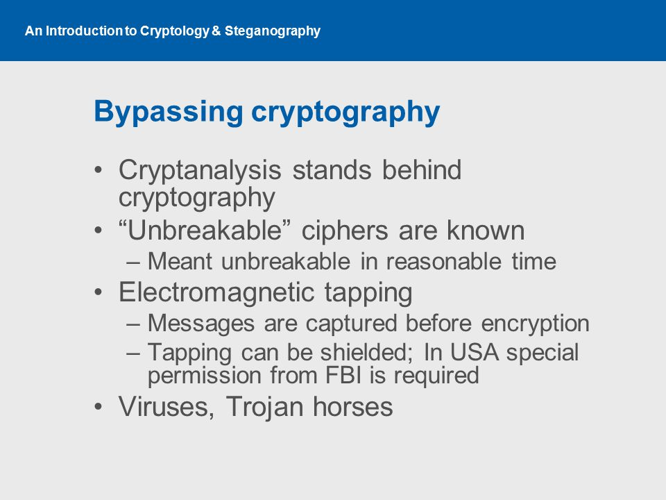 An Introduction to Cryptology & Steganography Bypassing cryptography Cryptanalysis stands behind cryptography Unbreakable ciphers are known –Meant unbreakable in reasonable time Electromagnetic tapping –Messages are captured before encryption –Tapping can be shielded; In USA special permission from FBI is required Viruses, Trojan horses