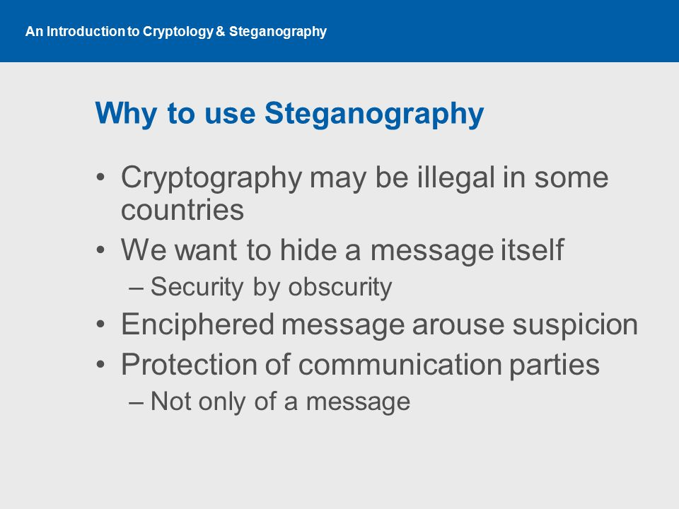 An Introduction to Cryptology & Steganography Why to use Steganography Cryptography may be illegal in some countries We want to hide a message itself
