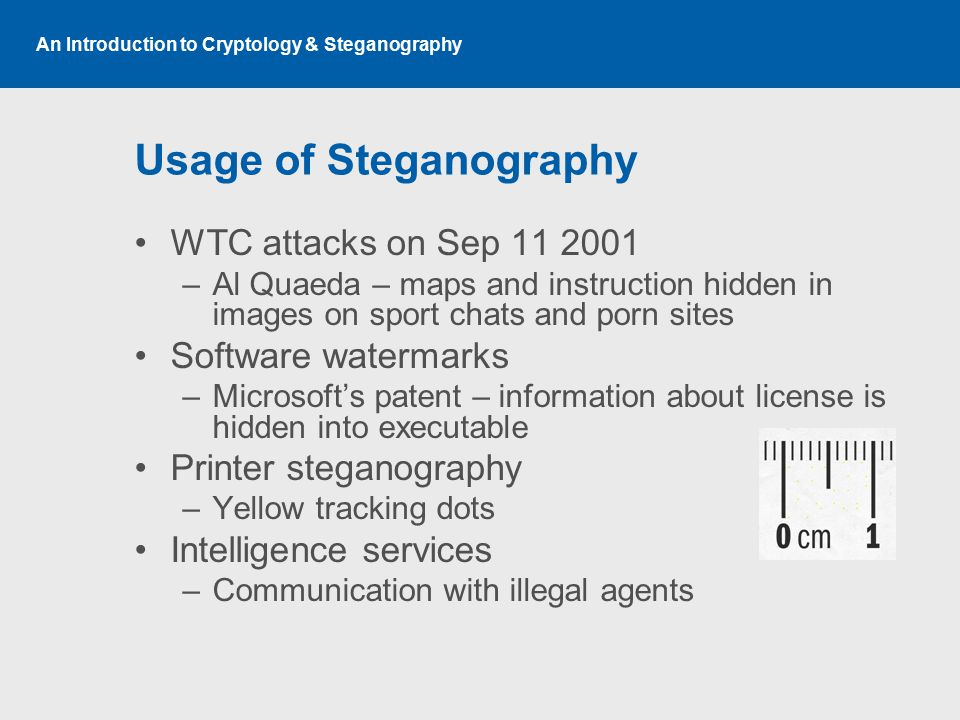 An Introduction to Cryptology & Steganography Usage of Steganography WTC attacks on Sep 11 2001 –Al Quaeda – maps and instruction hidden in images on