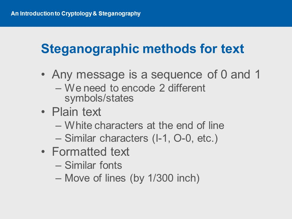 An Introduction to Cryptology & Steganography Steganographic methods for text Any message is a sequence of 0 and 1 –We need to encode 2 different symb