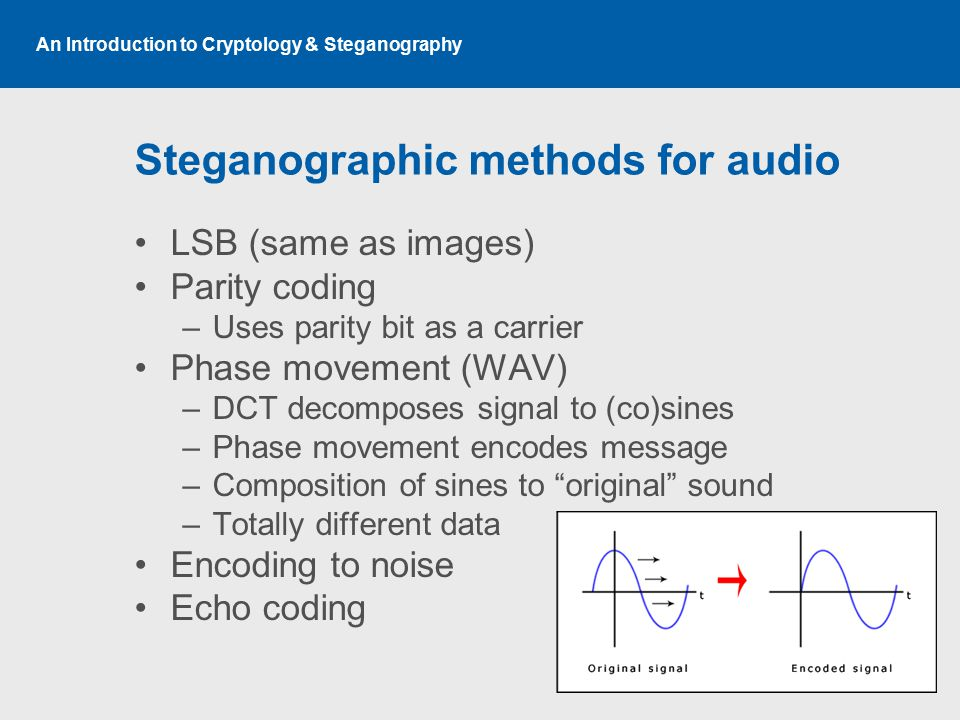 An Introduction to Cryptology & Steganography Steganographic methods for audio LSB (same as images) Parity coding –Uses parity bit as a carrier Phase movement (WAV) –DCT decomposes signal to (co)sines –Phase movement encodes message –Composition of sines to original sound –Totally different data Encoding to noise Echo coding