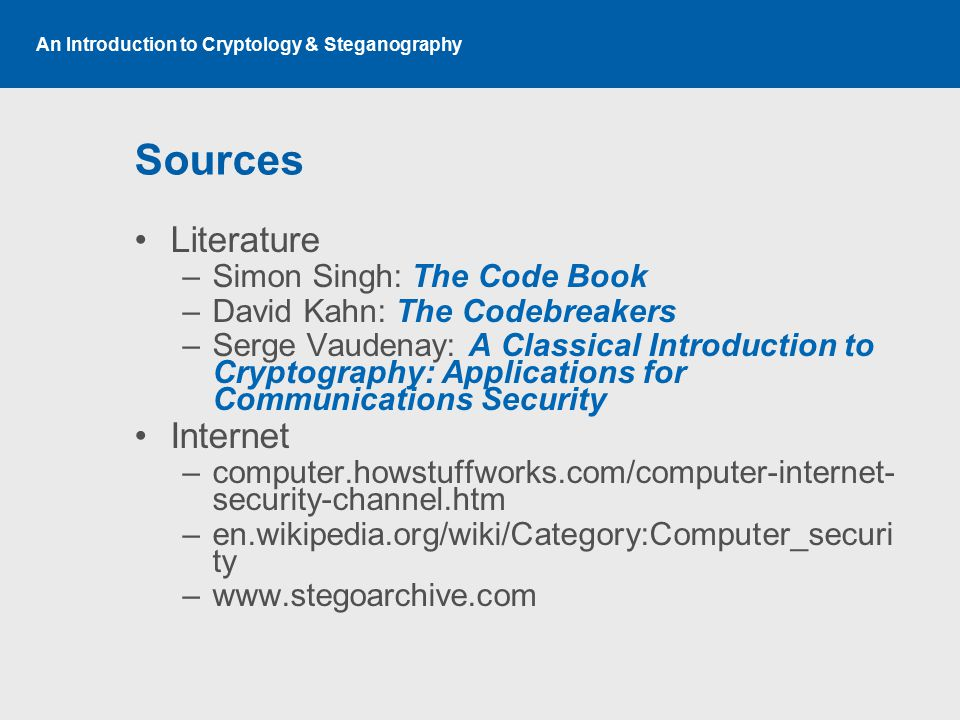 An Introduction to Cryptology & Steganography Sources Literature –Simon Singh: The Code Book –David Kahn: The Codebreakers –Serge Vaudenay: A Classica