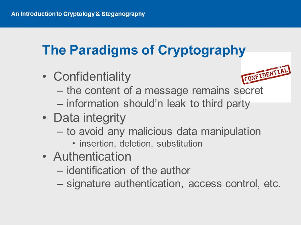 An Introduction to Cryptology & Steganography The Paradigms of Cryptography Confidentiality –the content of a message remains secret –information shou