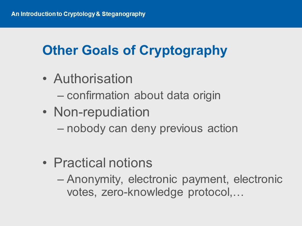 An Introduction to Cryptology & Steganography Other Goals of Cryptography Authorisation –confirmation about data origin Non-repudiation –nobody can deny previous action Practical notions –Anonymity, electronic payment, electronic votes, zero-knowledge protocol,…