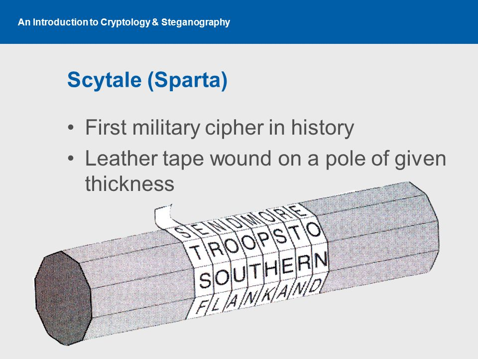 An Introduction to Cryptology & Steganography Scytale (Sparta) First military cipher in history Leather tape wound on a pole of given thickness