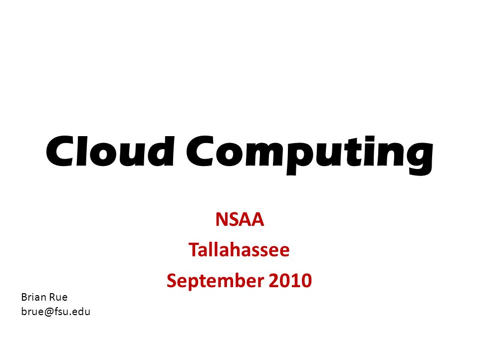 Cloud Computing NSAA Tallahassee September 2010 Brian Rue brue@fsu.edu