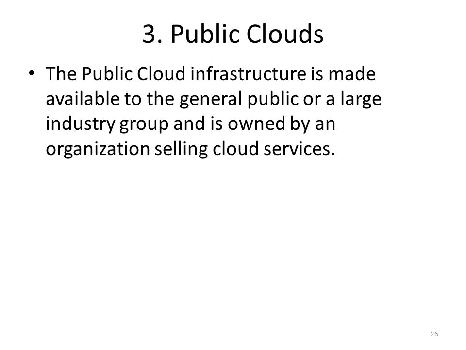 3. Public Clouds The Public Cloud infrastructure is made available to the general public or a large industry group and is owned by an organization sel