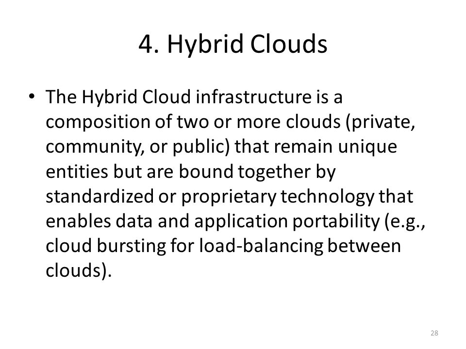 4. Hybrid Clouds The Hybrid Cloud infrastructure is a composition of two or more clouds (private, community, or public) that remain unique entities bu